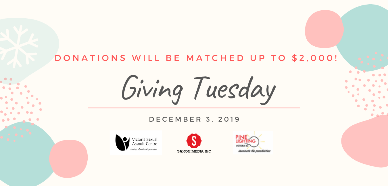 Donations will be matched up to $2,000. Giving Tuesday December 3, 2019. Victoria Sexual Assault Centre Logo, Saxon Media Logo, Pine Lighting Logo