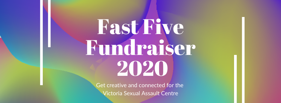 Script that says: Fast Five Fundraiser 2020. Get creative and connected for the Victoria Sexual Assault Centre. Background: yellow blue and pink abstract shapes