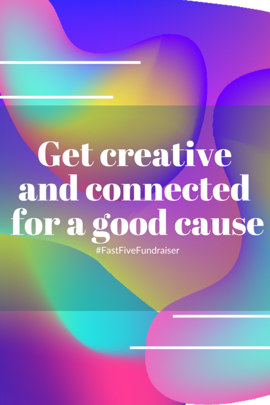 White text: Get creative and connected for a good cause #FastFiveFundraiser ; Background: yellow, blue and pink abstract modern shapes