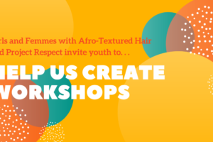 "Image with yellow, orange, and white bubbles in the backround. Red text reads ""Girls and Femmes with Afro-Textured Hair and Project Respect Invite youth too..."", then white text reads ""help us create workshops."""
