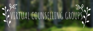 "Banner that says ""Virtual Counselling Groups."" On each side of the text is a drawing of a two branches with leaves. The background is a blurred image of a lush forest with trees."